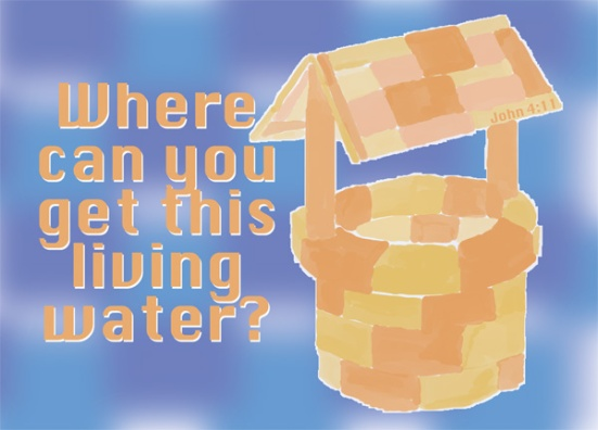 """John 4:11 - """"Sir,"""" the woman said, """"you have nothing to draw with and the well is deep. Where can you get this living water?"""