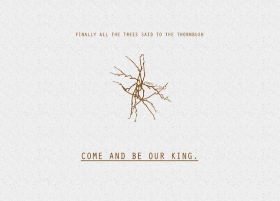 "Judges 9:14 - ""Finally all the trees said to the thornbush, 'Come and be our king.'"