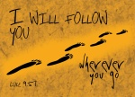 "Luke 9:57 - As they were walking along the road, a man said to him, ""I will follow you wherever you go."""