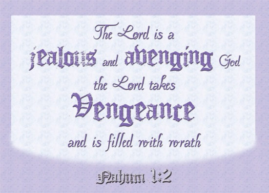 Nahum 1:2 - The Lord is a jealous and avenging God;the Lord takes vengeance and is filled with wrath.The Lord takes vengeance on his foesand vents his wrath against his enemies.