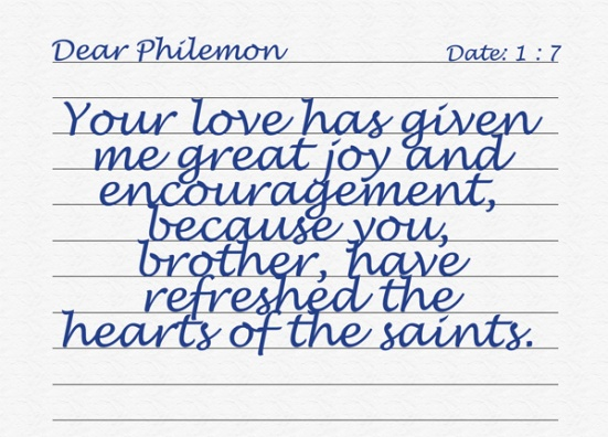Philemon 1:7 - Your love has given me great joy and encouragement, because you, brother, have refreshed the hearts of the saints.