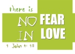 1 John 4:18 - There is no fear in love. But perfect love drives out fear, because fear has to do with punishment. The one who fears is not made perfect in love.