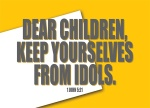 1 John 5:21 - Dear children, stay away from idols.