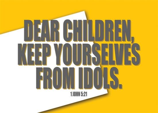 1 John 5:21 - Dear children, keep yourselves from idols.