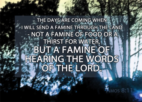 "Amos 8:11 - ""The days are coming,"" declares the Sovereign LORD, ""when I will send a famine through the land-- not a famine of food or a thirst for water, but a famine of hearing the words of the LORD."""