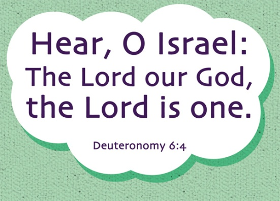 Deuteronomy 6:4 - Hear, O Israel: The Lord our God, the Lord is one.