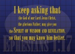 Ephesians 1:17 - I keep asking that the God of our Lord Jesus Christ, the glorious Father, may give you the Spirit of wisdom and revelation, so that you may know him better.