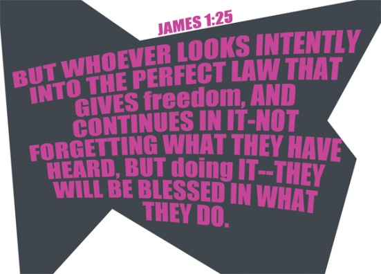 James 1:25 - But whoever looks intently into the perfect law that gives freedom, and continues in it—not forgetting what they have heard, but doing it—they will be blessed in what they do.