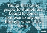 "Luke 17:1 - Jesus said to his disciples: ""Things that cause people to stumble are bound to come, but woe to anyone through whom they come."