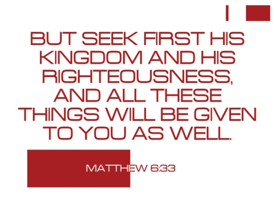 Matthew 6:33 - But seek first his kingdom and his righteousness, and all these things will be given to you as well.