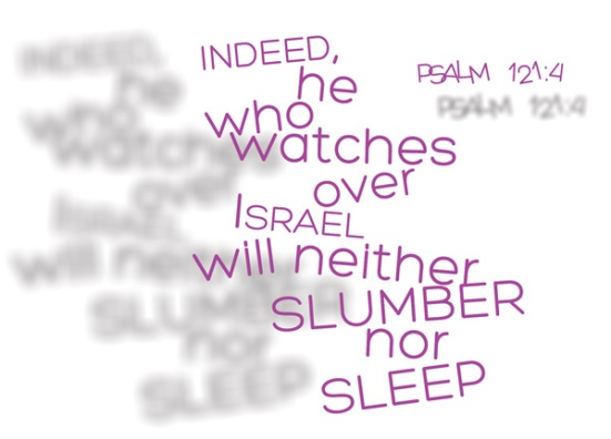 Psalm 121:4 - indeed, he who watches over Israel will neither slumber nor sleep.