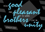 Psalm 133:1 - How good and pleasant it is when brothers live in unity.