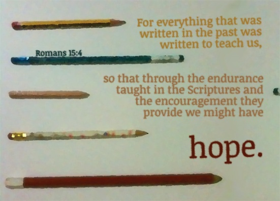 Romans 15:4 - For everything that was written in the past was written to teach us, so that through the endurance taught in the Scriptures and the encouragement they provide we might have hope.