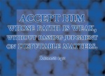 Romans 14:1 - Accept him whose faith is weak, without passing judgment on disputable matters.
