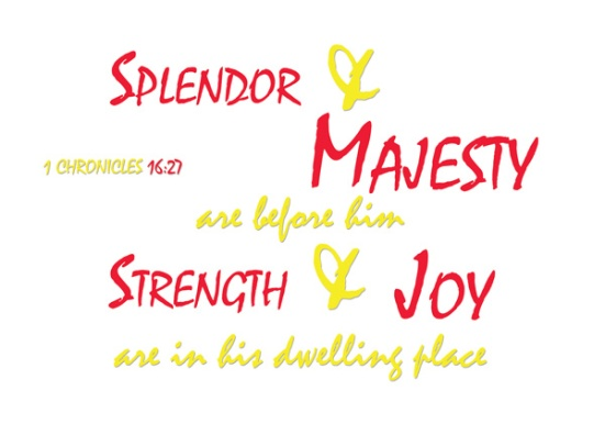 1 Chronicles 16:27 - Splendor and majesty are before him; strength and joy are in his dwelling place.