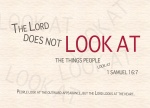 "1 Samuel 16:7 - But the LORD said to Samuel, ""Do not consider his appearance or his height, for I have rejected him. The LORD does not look at the things people look at. People look at the outward appearance, but the LORD looks at the heart."""