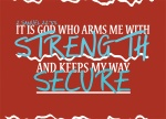 2 Samuel 22:33 - It is God who arms me with strength and keeps my way secure.