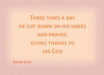 Daniel 6:10 - Now when Daniel learned that the decree had been published, he went home to his upstairs room where the windows opened toward Jerusalem. Three times a day he got down on his knees and prayed, giving thanks to his God, just as he had done before.