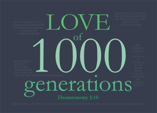 Deuteronomy 5:10 - but showing love to a thousand generations of those who love me and keep my commandments.