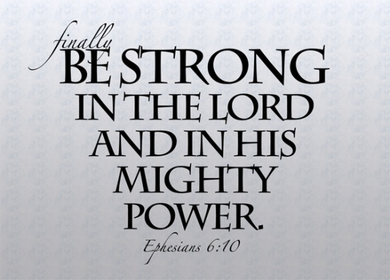 Ephesians 6:10 - Finally, be strong in the Lord and in his mighty power.