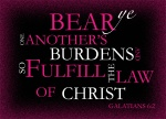 Galatians 6:2 - Bear ye one another's burdens, and so fulfil the law of Christ.