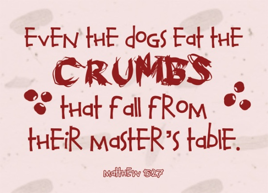 "Matthew 15:27 - ""Yes it is, Lord,"" she said. ""Even the dogs eat the crumbs that fall from their master's table."""