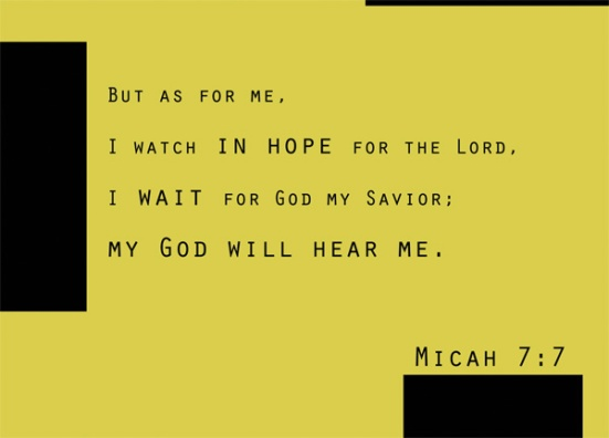 Micah 7:7 - But as for me, I watch in hope for the Lord, I wait for God my Savior; my God will hear me.