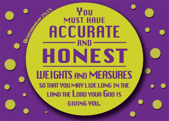 Deuteronomy 25:15 - You must have accurate and honest weights and measures, so that you may live long in the land the Lord your God is giving you.