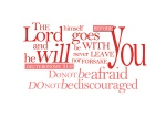 Deuteronomy 31:8 - The Lord himself goes before you and will be with you; he will never leave you nor forsake you. Do not be afraid; do not be discouraged.