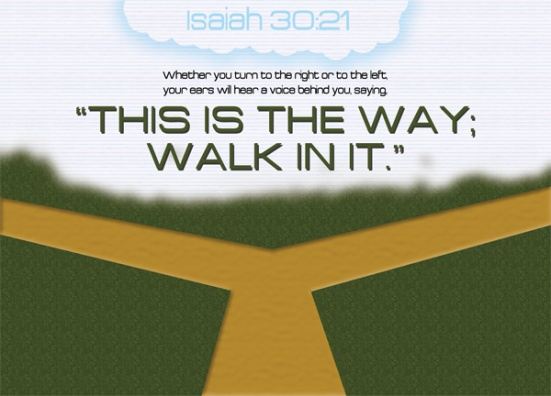 "Isaiah 30:21 - Whether you turn to the right or to the left, your ears will hear a voice behind you, saying, ""This is the way; walk in it."""