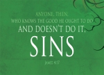 James 4:17 - If anyone, then, knows the good they ought to do and doesn't do it, it is sin for them.
