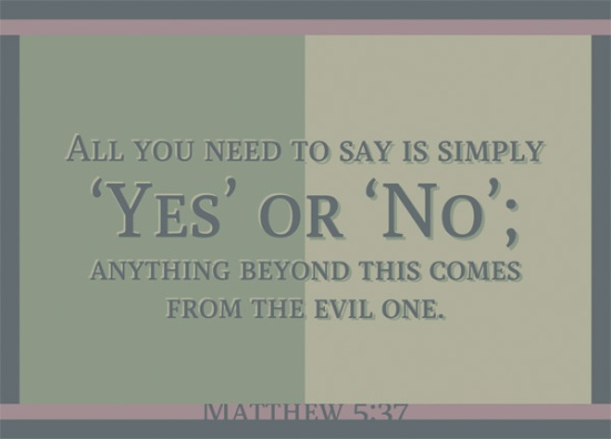 Matthew 5:37 - All you need to say is simply 'Yes' or 'No'; anything beyond this comes from the evil one.