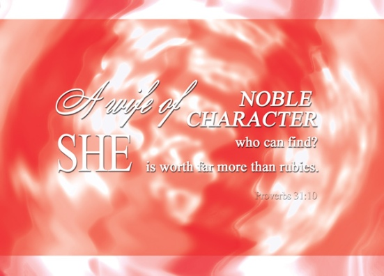 Proverbs 31:10 - a wife of noble character who can find? She is worth far more than rubies.