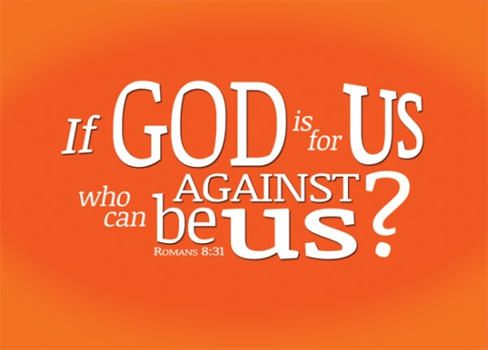 Rom 8:31 - What, then, shall we say in response to these things? If God is for us, who can be against us?