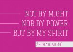 "Zechariah 4:6 - So he said to me, ""This is the word of the Lord to Zerubbabel: 'Not by might nor by power, but by my Spirit,' says the Lord Almighty."