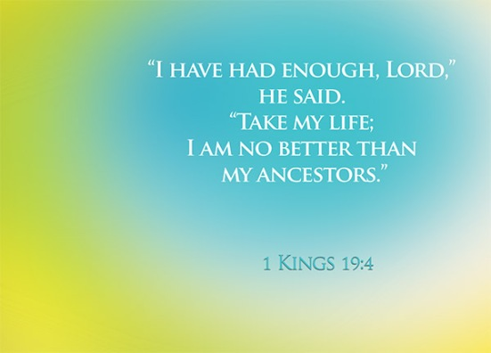 "1 Kings 19:4 - while he himself went a day's journey into the wilderness. He came to a broom bush, sat down under it and prayed that he might die. ""I have had enough, Lord,"" he said. ""Take my life; I am no better than my ancestors."""