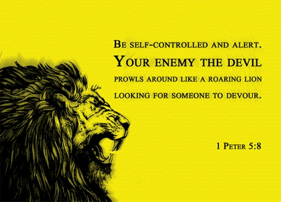1 Peter 5:8 - Be self-controlled and alert. Your enemy the devil prowls around like a roaring lion looking for someone to devour.