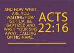 Acts 22:16 - And now what are you waiting for? Get up, be baptized and wash your sins away, calling on his name.