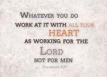 Colossians 3:23 - Whatever you do, work at it with all your heart, as working for the Lord, not for human masters