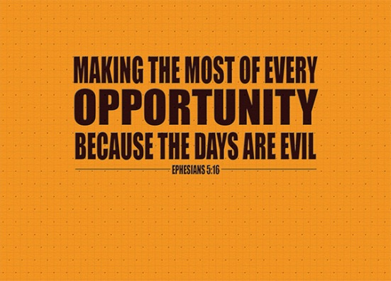 Ephesians 5:16 - making the most of every opportunity because the days are evil.