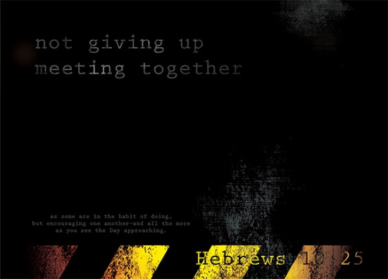 Hebrews 10:25 - not giving up meeting together, as some are in the habit of doing, but encouraging one another—and all the more as you see the Day approaching.