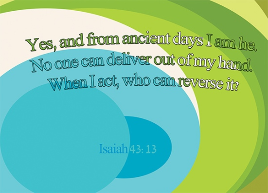 Isaiah 43:13 - Yes, and from ancient days I am he. No one can deliver out of my hand. When I act, who can reverse it?