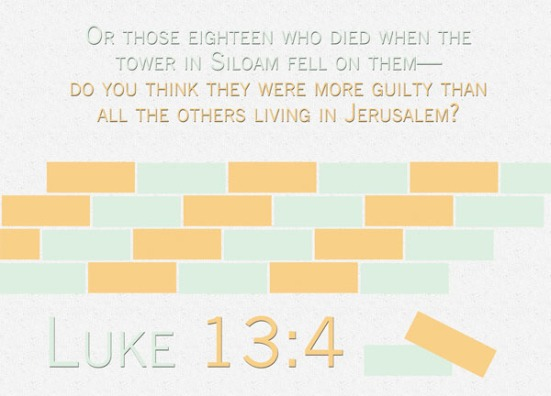 Luke 13:4 - Or those eighteen who died when the tower in Siloam fell on them—do you think they were more guilty than all the others living in Jerusalem?