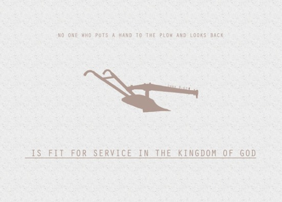 "Luke 9:62 - Jesus replied, ""No one who puts a hand to the plow and looks back is fit for service in the kingdom of God."""