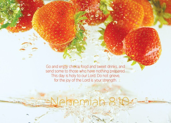 "Nehemiah 8:10 - Nehemiah said, ""Go and enjoy choice food and sweet drinks, and  send some to those who have nothing prepared.  This day is holy to our Lord. Do not grieve,  for the joy of the Lord is your strength."""