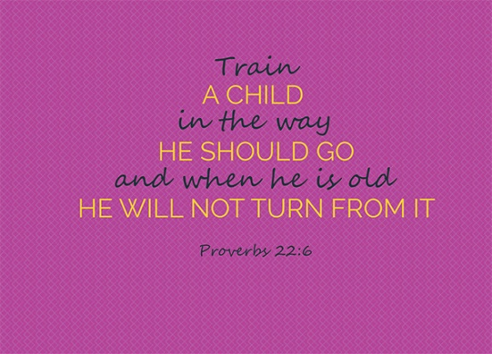 Proverbs 22:6 - Train up a child in the way he should go;     even when he is old he will not depart from it.