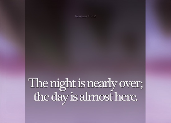 Romans 13:12 - The night is nearly over; the day is almost here. So let us put aside the deeds of darkness and put on the armor of light.