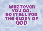 1 Corinthians 10:31 - So whether you eat or drink or whatever you do, do it all for the glory of God.