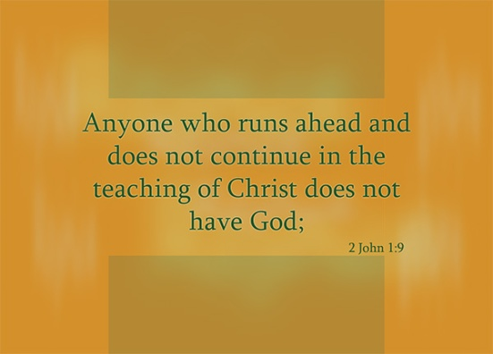 2 John 1:9 - Anyone who runs ahead and does not continue in the teaching of Christ does not have God; whoever continues in the teaching has both the Father and the Son.