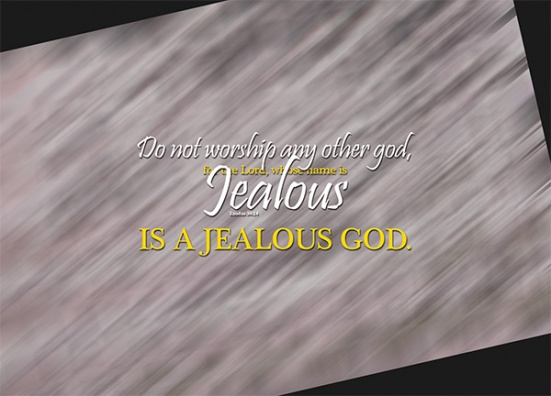 Exodus 34:14 - Do not worship any other god, for the Lord, whose name is Jealous, is a jealous God.